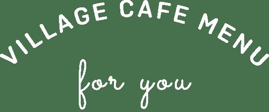 VILLAGE CAFE MENU for you